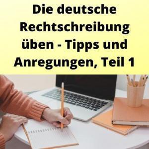 Die deutsche Rechtschreibung üben - Tipps und Anregungen, Teil 1